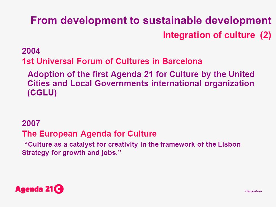 Translation From development to sustainable development Integration of culture (2) st Universal Forum of Cultures in Barcelona Adoption of the first Agenda 21 for Culture by the United Cities and Local Governments international organization (CGLU) 2007 The European Agenda for Culture Culture as a catalyst for creativity in the framework of the Lisbon Strategy for growth and jobs.