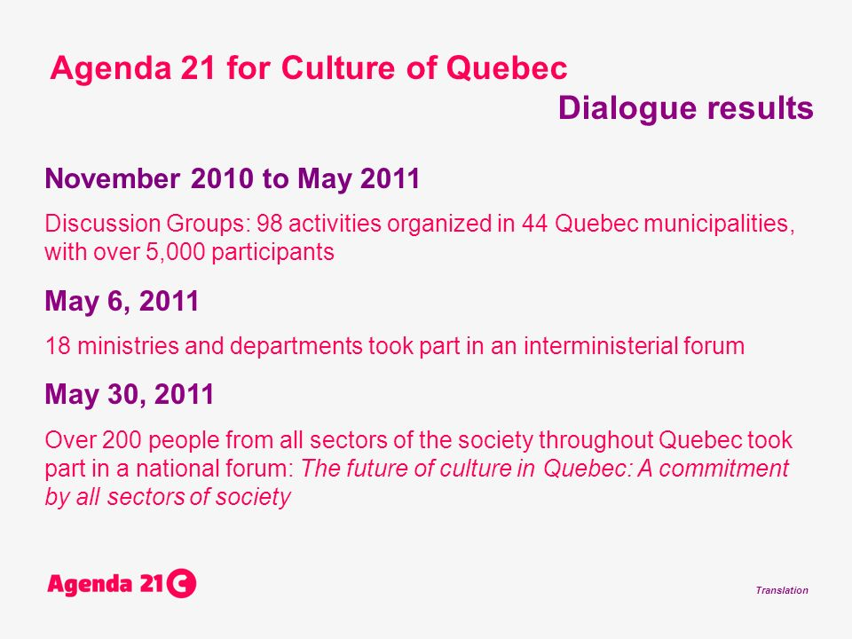 Translation November 2010 to May 2011 Discussion Groups: 98 activities organized in 44 Quebec municipalities, with over 5,000 participants May 6, ministries and departments took part in an interministerial forum May 30, 2011 Over 200 people from all sectors of the society throughout Quebec took part in a national forum: The future of culture in Quebec: A commitment by all sectors of society Agenda 21 for Culture of Quebec Dialogue results