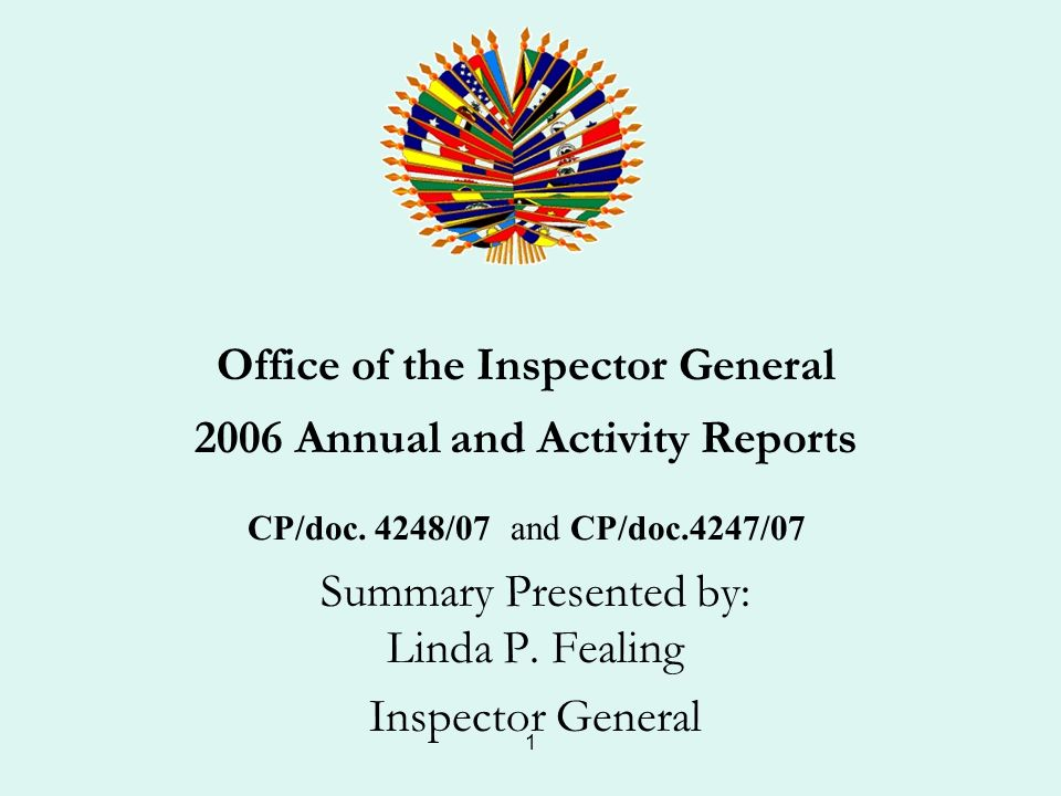 1 Office of the Inspector General 2006 Annual and Activity Reports CP/doc. 4248/07 and CP/doc.4247/07 Summary Presented by: Linda P. Fealing Inspector