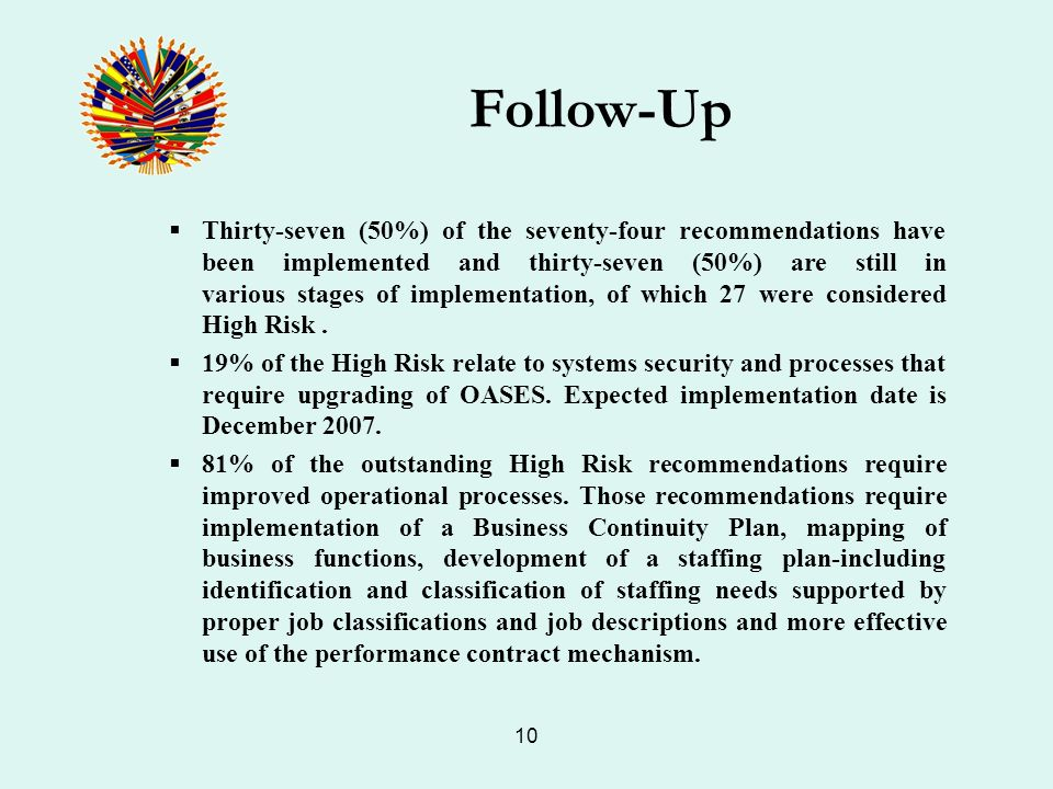 10 Follow-Up Thirty-seven (50%) of the seventy-four recommendations have been implemented and thirty-seven (50%) are still in various stages of implementation, of which 27 were considered High Risk.