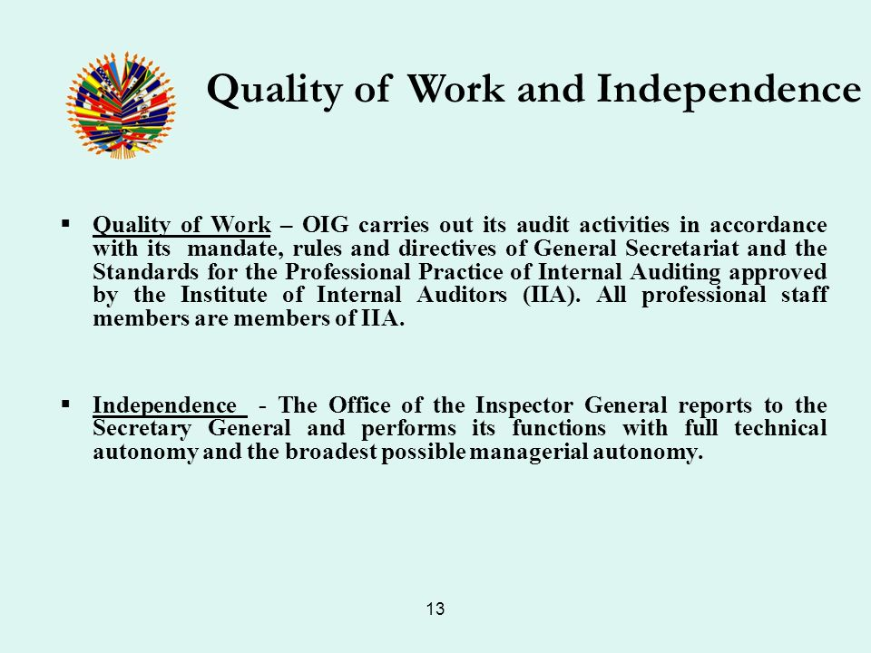 13 Quality of Work – OIG carries out its audit activities in accordance with its mandate, rules and directives of General Secretariat and the Standards for the Professional Practice of Internal Auditing approved by the Institute of Internal Auditors (IIA).