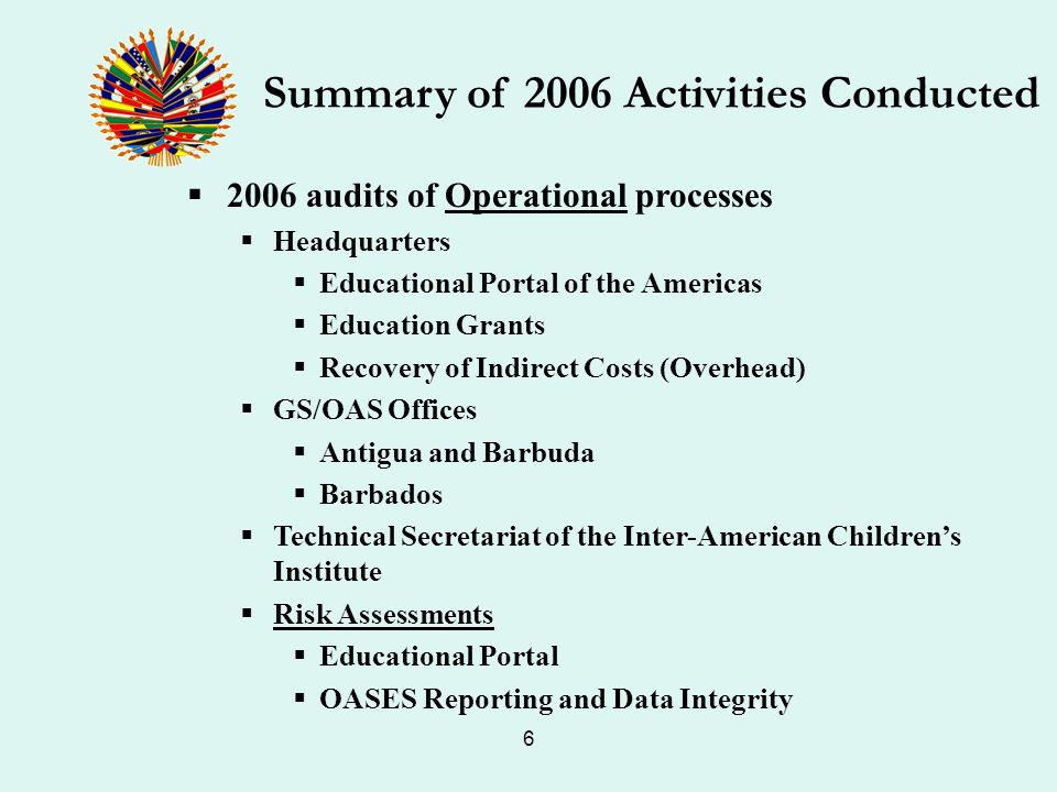 6 2006 audits of Operational processes Headquarters Educational Portal of the Americas Education Grants Recovery of Indirect Costs (Overhead) GS/OAS Offices Antigua and Barbuda Barbados Technical Secretariat of the Inter-American Childrens Institute Risk Assessments Educational Portal OASES Reporting and Data Integrity Summary of 2006 Activities Conducted