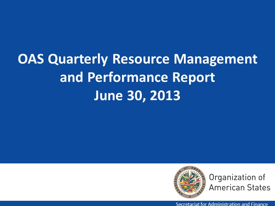 1 OAS Quarterly Resource Management and Performance Report June 30, 2013 Secretariat for Administration and Finance