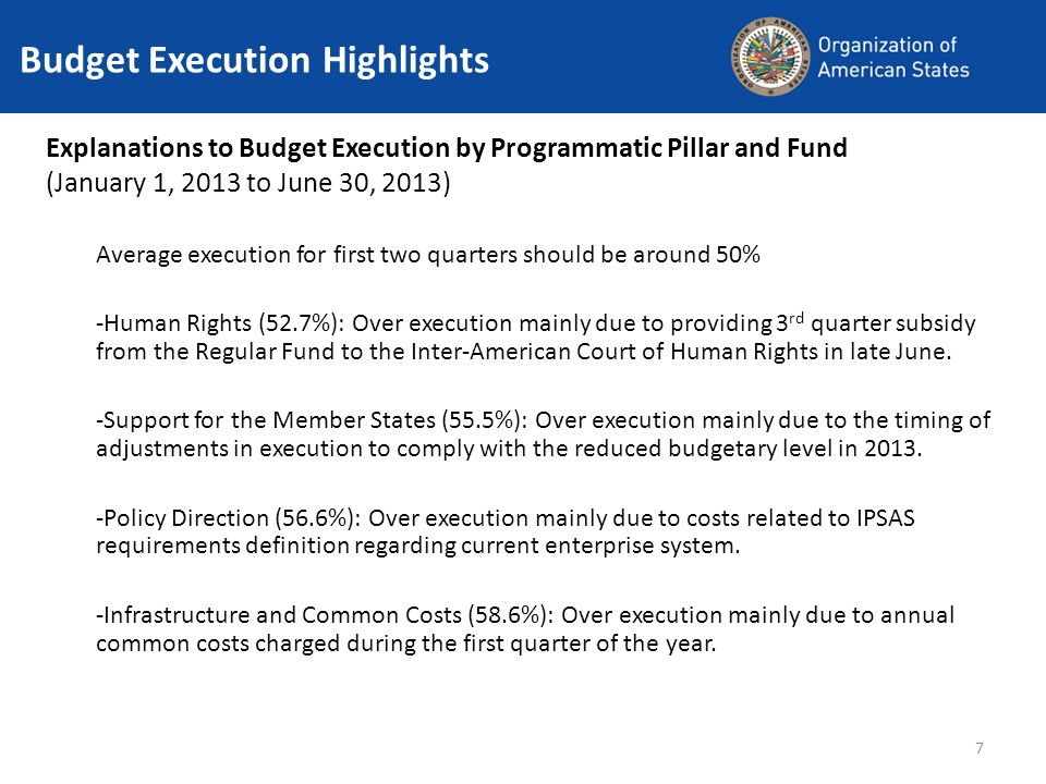 7 Budget Execution Highlights Explanations to Budget Execution by Programmatic Pillar and Fund (January 1, 2013 to June 30, 2013) Average execution for first two quarters should be around 50% -Human Rights (52.7%): Over execution mainly due to providing 3 rd quarter subsidy from the Regular Fund to the Inter-American Court of Human Rights in late June.