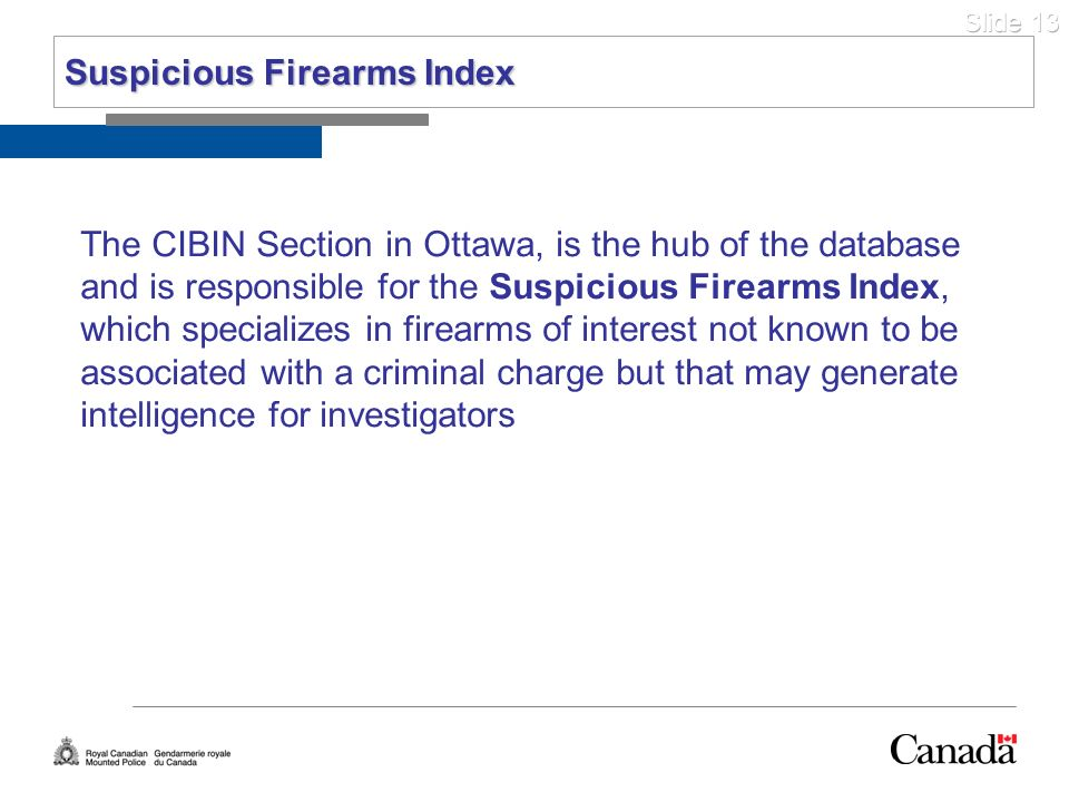Slide 13 The CIBIN Section in Ottawa, is the hub of the database and is responsible for the Suspicious Firearms Index, which specializes in firearms o