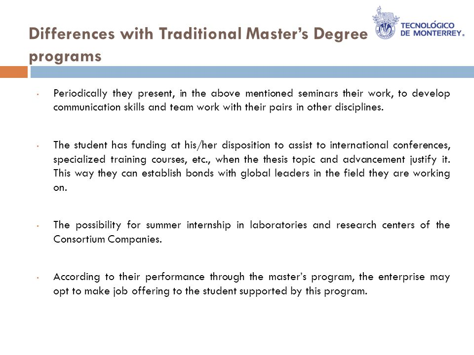 Differences with Traditional Masters Degree programs Periodically they present, in the above mentioned seminars their work, to develop communication skills and team work with their pairs in other disciplines.