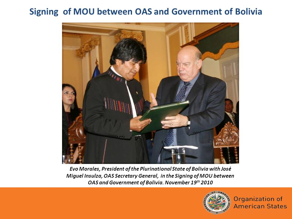 Signing of MOU between OAS and Government of Bolivia Evo Morales, President of the Plurinational State of Bolivia with José Miguel Insulza, OAS Secretary General, in the Signing of MOU between OAS and Government of Bolivia.