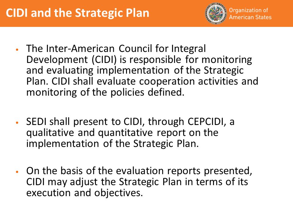 CIDI and the Strategic Plan The Inter-American Council for Integral Development (CIDI) is responsible for monitoring and evaluating implementation of the Strategic Plan.