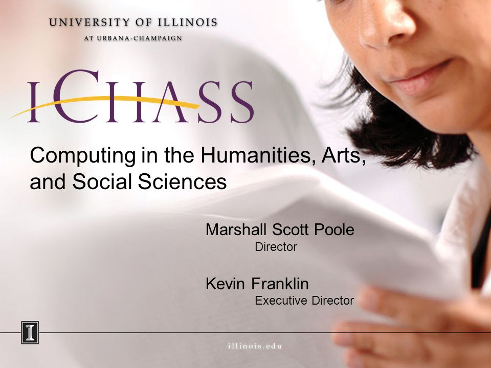 Computing in the Humanities, Arts, and Social Sciences Marshall Scott Poole Director Kevin Franklin Executive Director