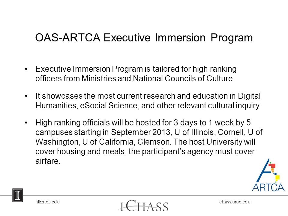 illinois.edu chass.uiuc.edu OAS-ARTCA Executive Immersion Program Executive Immersion Program is tailored for high ranking officers from Ministries and National Councils of Culture.