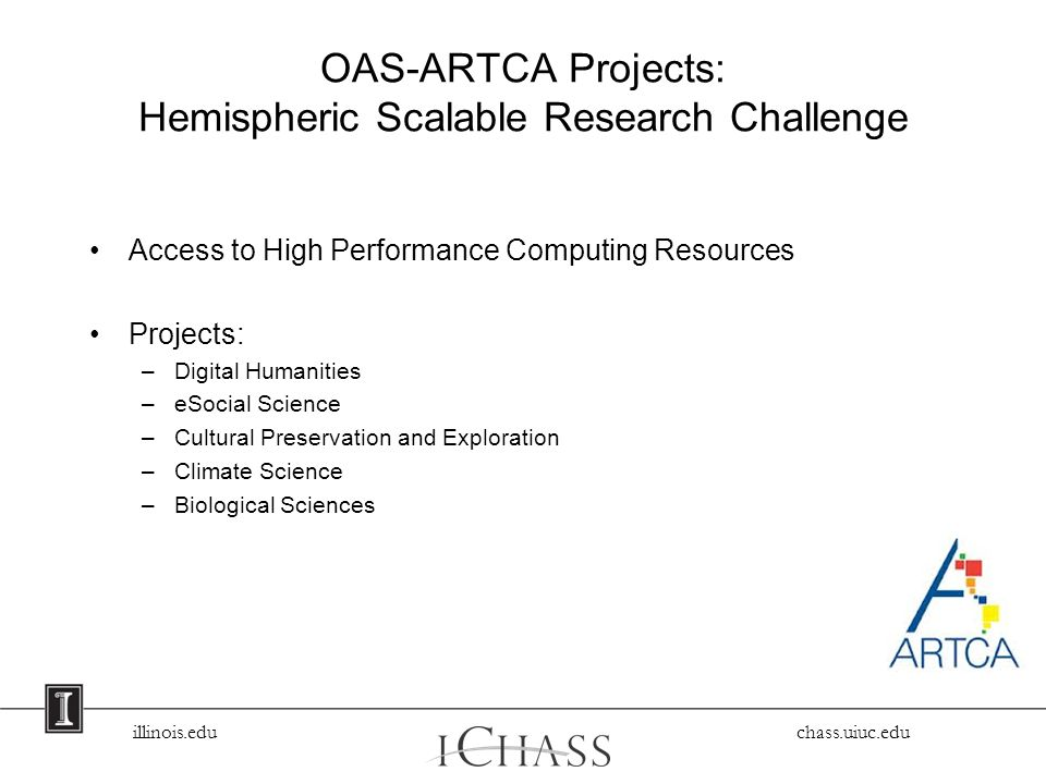 illinois.edu chass.uiuc.edu OAS-ARTCA Projects: Hemispheric Scalable Research Challenge Access to High Performance Computing Resources Projects: –Digital Humanities –eSocial Science –Cultural Preservation and Exploration –Climate Science –Biological Sciences