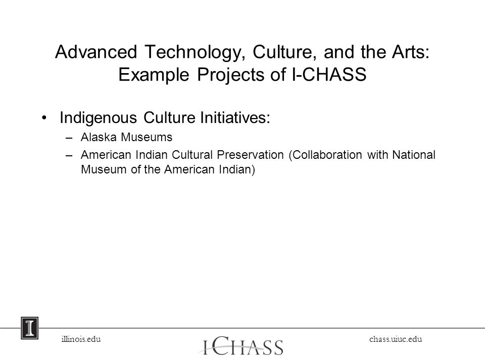 illinois.edu chass.uiuc.edu Advanced Technology, Culture, and the Arts: Example Projects of I-CHASS Indigenous Culture Initiatives: –Alaska Museums –American Indian Cultural Preservation (Collaboration with National Museum of the American Indian)