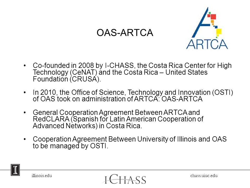 illinois.edu chass.uiuc.edu OAS-ARTCA Co-founded in 2008 by I-CHASS, the Costa Rica Center for High Technology (CeNAT) and the Costa Rica – United States Foundation (CRUSA).