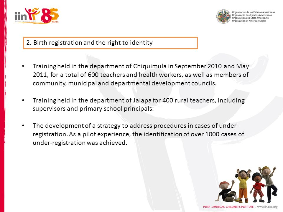 2. Birth registration and the right to identity Training held in the department of Chiquimula in September 2010 and May 2011, for a total of 600 teach