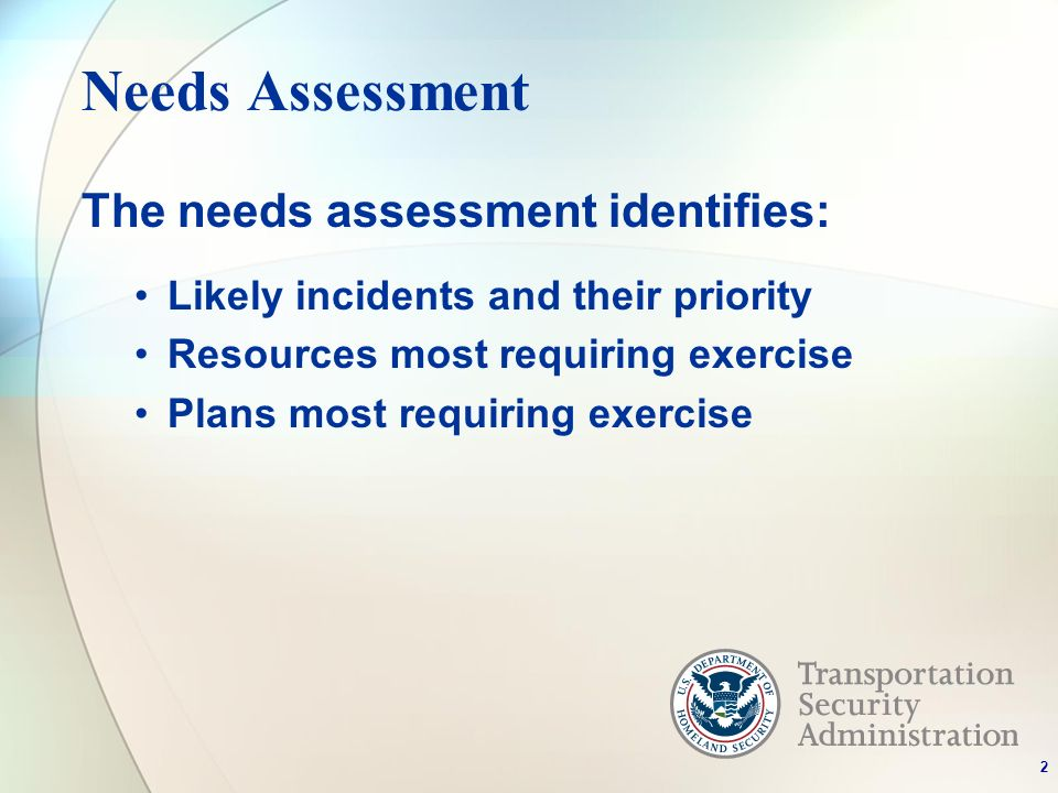 Needs Assessment The needs assessment identifies: Likely incidents and their priority Resources most requiring exercise Plans most requiring exercise 2