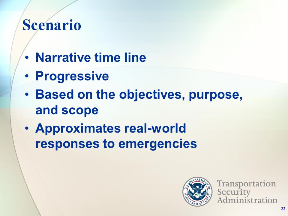 Scenario Narrative time line Progressive Based on the objectives, purpose, and scope Approximates real-world responses to emergencies 22
