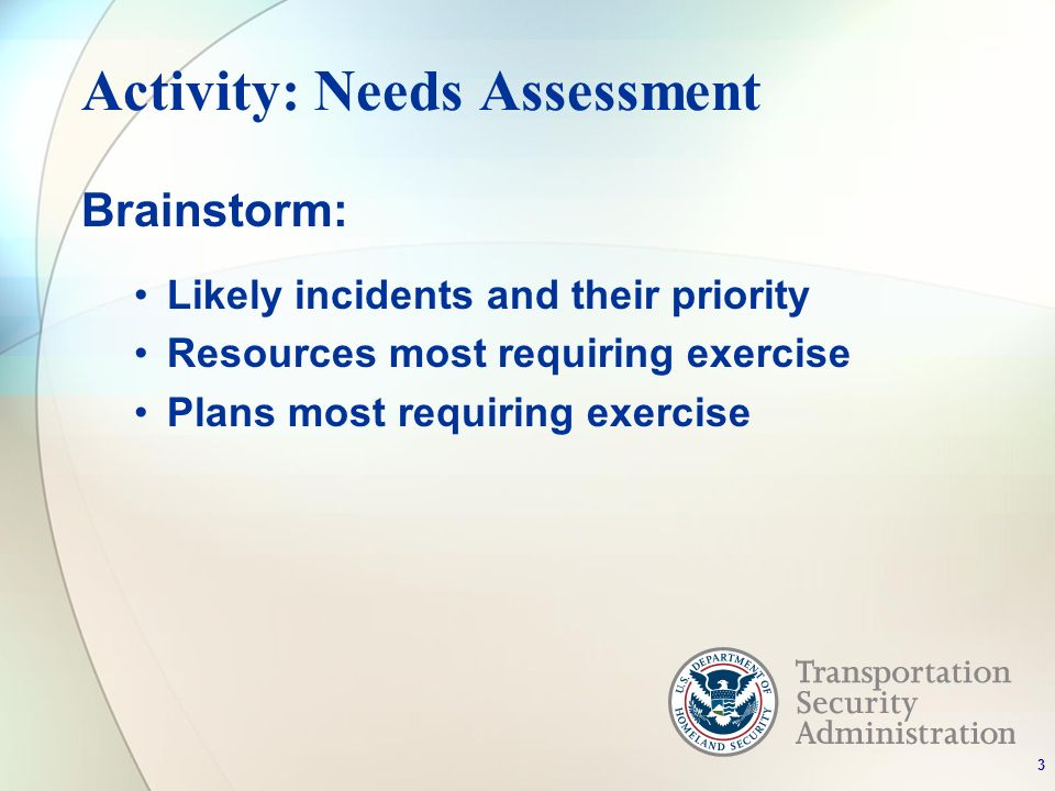 Activity: Needs Assessment Brainstorm: Likely incidents and their priority Resources most requiring exercise Plans most requiring exercise 3