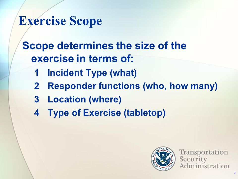 Exercise Scope Scope determines the size of the exercise in terms of: 1Incident Type (what) 2Responder functions (who, how many) 3Location (where) 4Ty