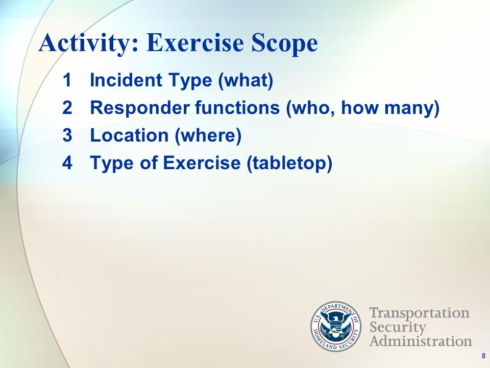 Activity: Exercise Scope 1Incident Type (what) 2Responder functions (who, how many) 3Location (where) 4Type of Exercise (tabletop) 8