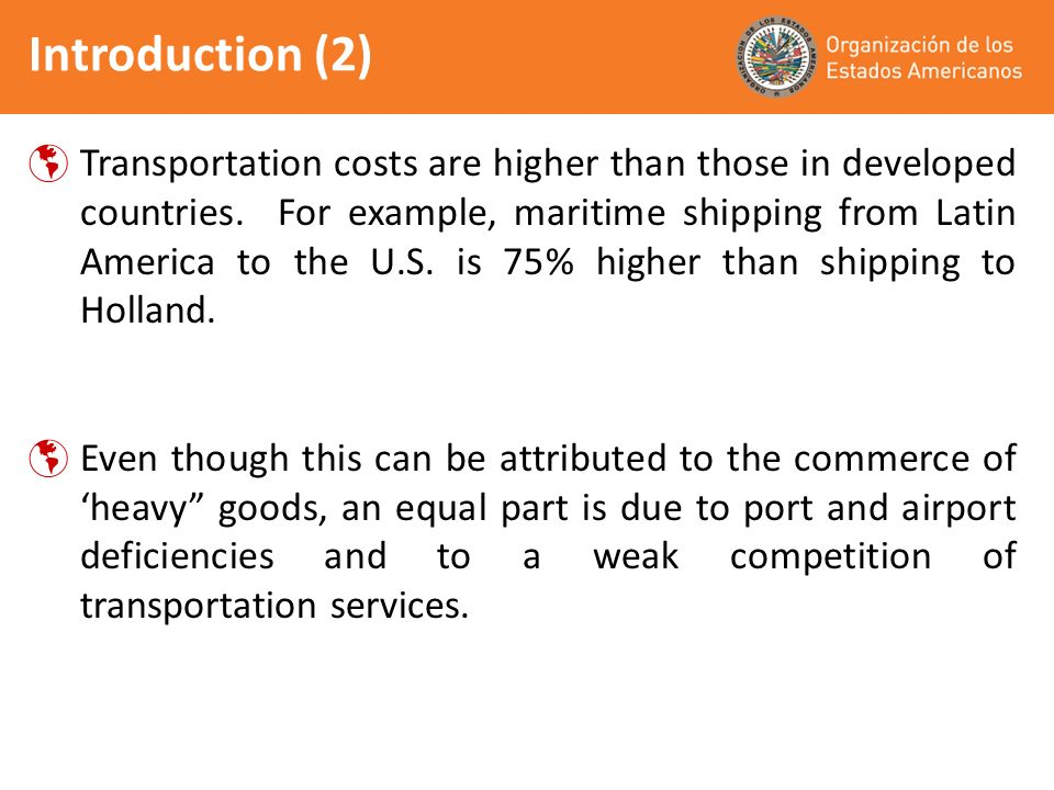 introduction (3) The reductions in transportation costs may have a significantly higher impact in tariff liberalization, in both volume and level of trade diversification For instance, in Argentina a reduction of 10% in shipping exports costs to the U.S., would have a positive impact 20 times higher than an equivalent reduction in tariffs (and 5 times for intra-regional exports.)