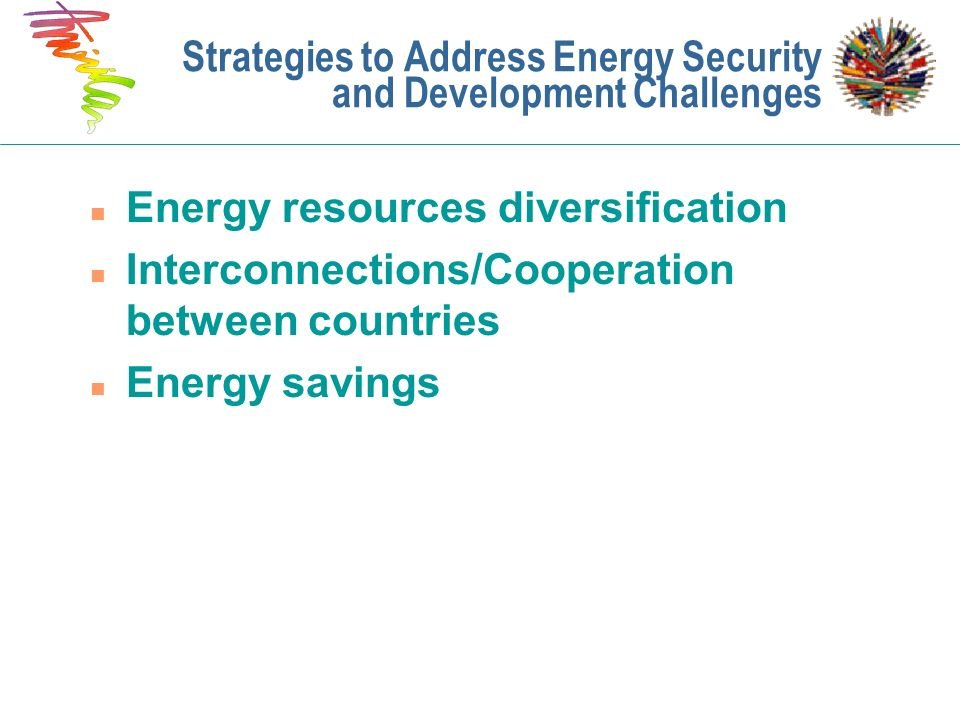 Strategies to Address Energy Security and Development Challenges n Energy resources diversification n Interconnections/Cooperation between countries n