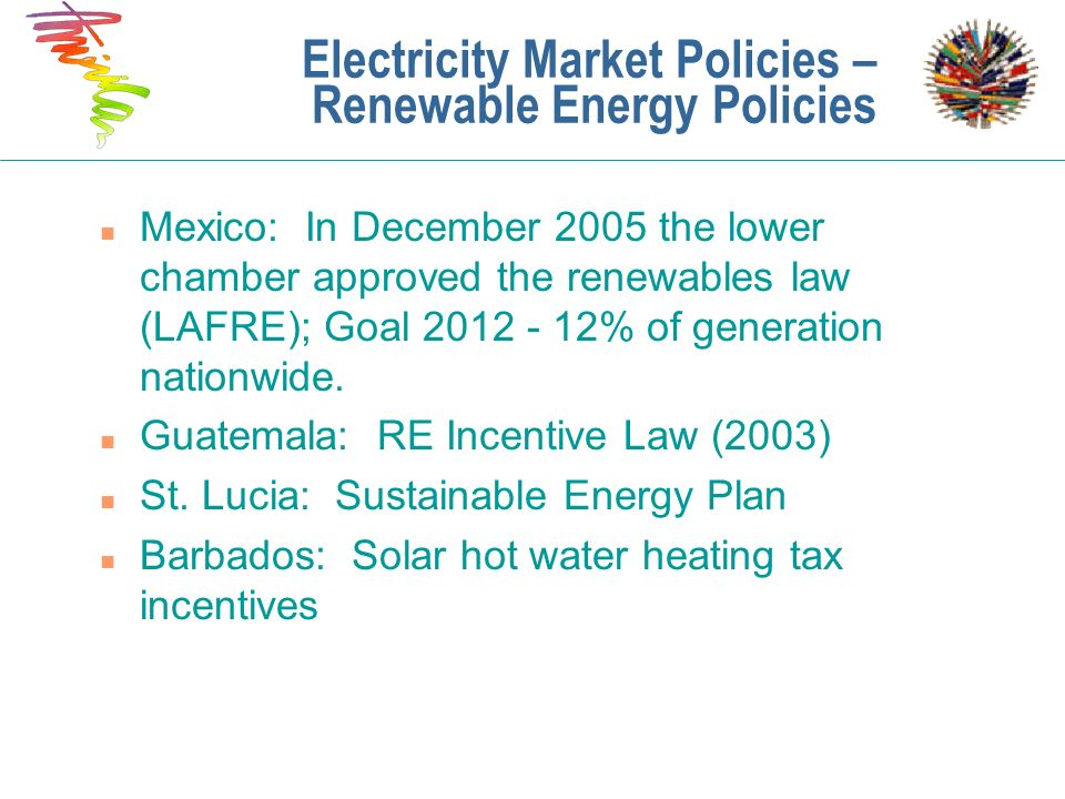 Electricity Market Policies – Renewable Energy Policies n Mexico: In December 2005 the lower chamber approved the renewables law (LAFRE); Goal 2012 -