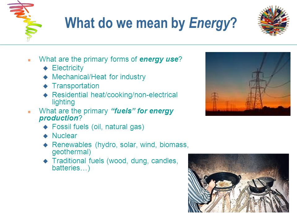 What do we mean by Energy ? n What are the primary forms of energy use? u Electricity u Mechanical/Heat for industry u Transportation u Residential he