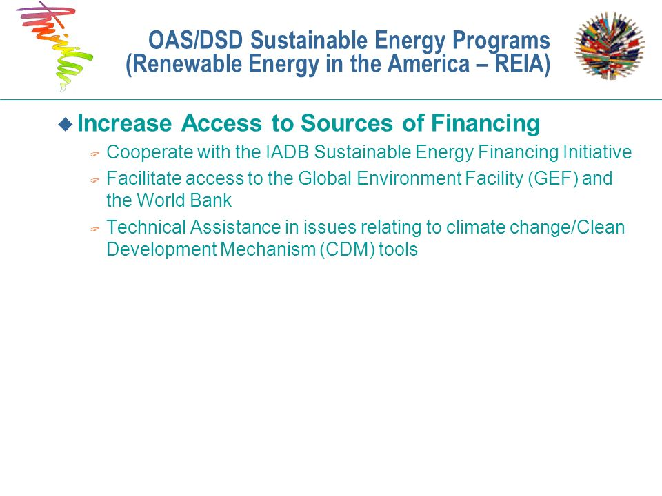 u Increase Access to Sources of Financing F Cooperate with the IADB Sustainable Energy Financing Initiative F Facilitate access to the Global Environm