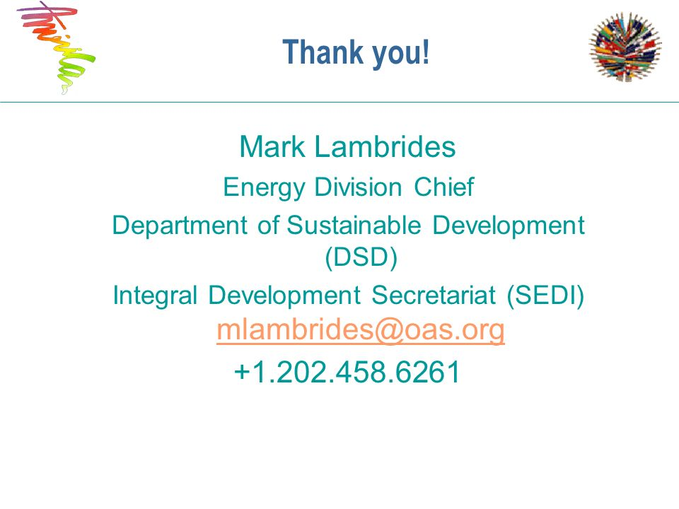 Thank you! Mark Lambrides Energy Division Chief Department of Sustainable Development (DSD) Integral Development Secretariat (SEDI) mlambrides@oas.org