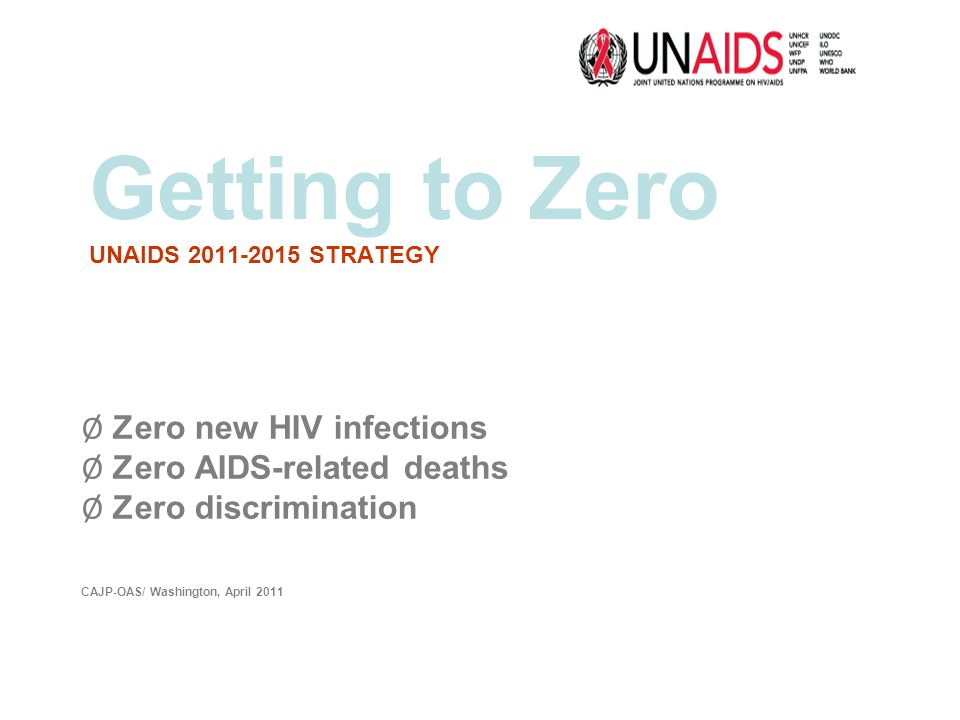 Getting to Zero UNAIDS 2011-2015 STRATEGY Ø Zero new HIV infections Ø Zero AIDS-related deaths Ø Zero discrimination CAJP-OAS/ Washington, April 2011