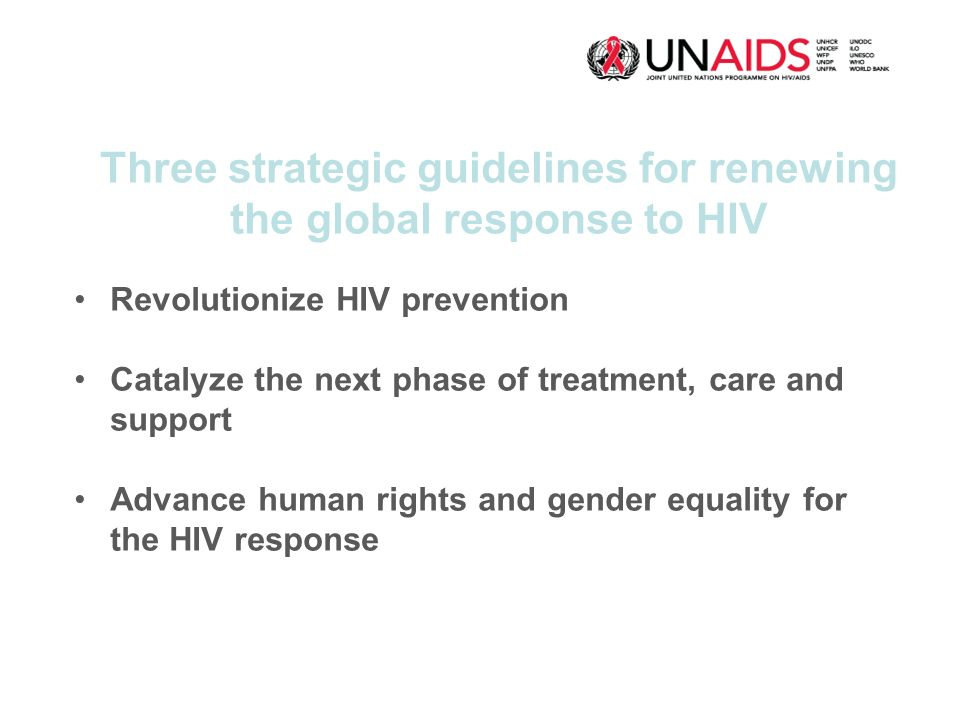 Three strategic guidelines for renewing the global response to HIV Revolutionize HIV prevention Catalyze the next phase of treatment, care and support Advance human rights and gender equality for the HIV response
