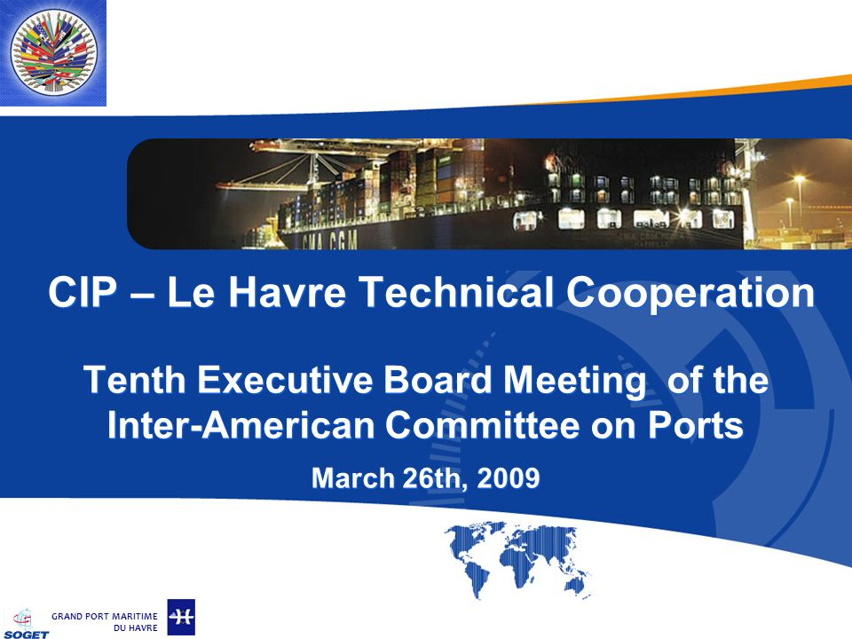 © Copyright SOGET 2008 GRAND PORT MARITIME DU HAVRE CIP – Le Havre Technical Cooperation Tenth Executive Board Meeting of the Inter-American Committee on Ports March 26th, 2009
