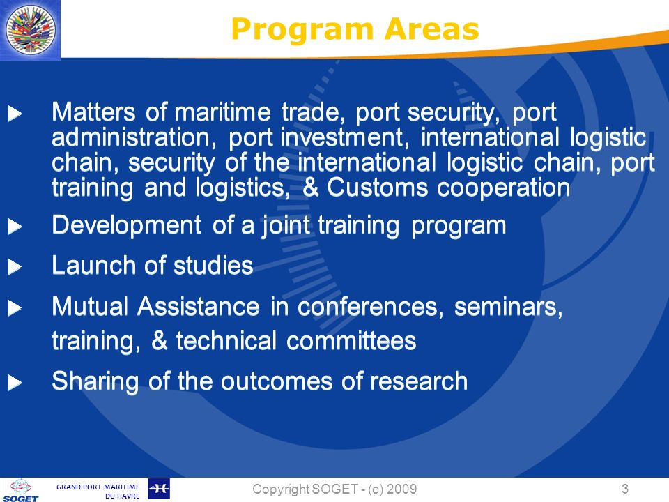 © Copyright SOGET 2008 GRAND PORT MARITIME DU HAVRE Copyright SOGET - (c) Matters of maritime trade, port security, port administration, port investment, international logistic chain, security of the international logistic chain, port training and logistics, & Customs cooperation Development of a joint training program Launch of studies Mutual Assistance in conferences, seminars, training, & technical committees Sharing of the outcomes of research Program Areas