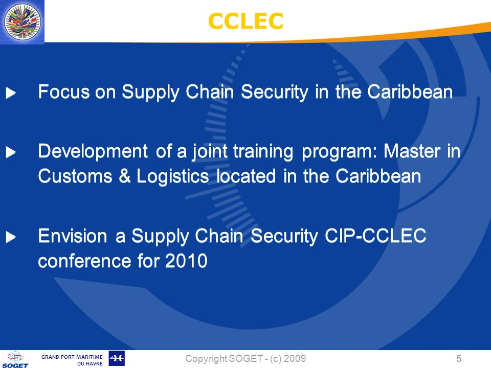 © Copyright SOGET 2008 GRAND PORT MARITIME DU HAVRE Copyright SOGET - (c) Focus on Supply Chain Security in the Caribbean Development of a joint training program: Master in Customs & Logistics located in the Caribbean Envision a Supply Chain Security CIP-CCLEC conference for 2010 CCLEC