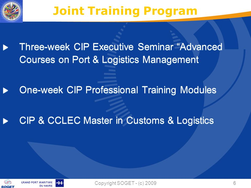 © Copyright SOGET 2008 GRAND PORT MARITIME DU HAVRE Copyright SOGET - (c) Three-week CIP Executive Seminar Advanced Courses on Port & Logistics Management One-week CIP Professional Training Modules CIP & CCLEC Master in Customs & Logistics Joint Training Program