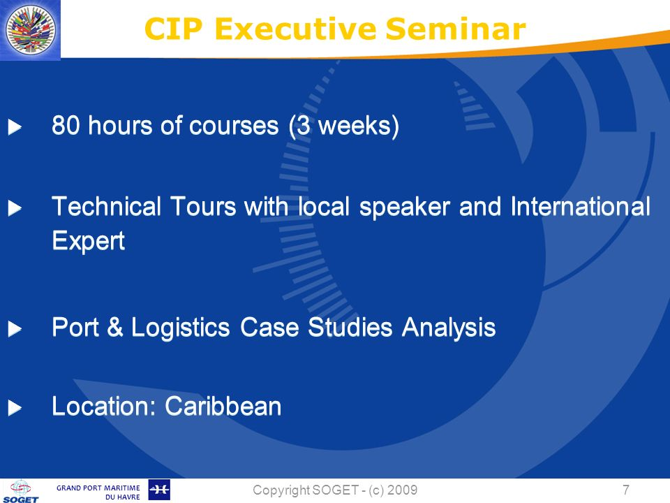 © Copyright SOGET 2008 GRAND PORT MARITIME DU HAVRE Copyright SOGET - (c) hours of courses (3 weeks) Technical Tours with local speaker and International Expert Port & Logistics Case Studies Analysis Location: Caribbean CIP Executive Seminar