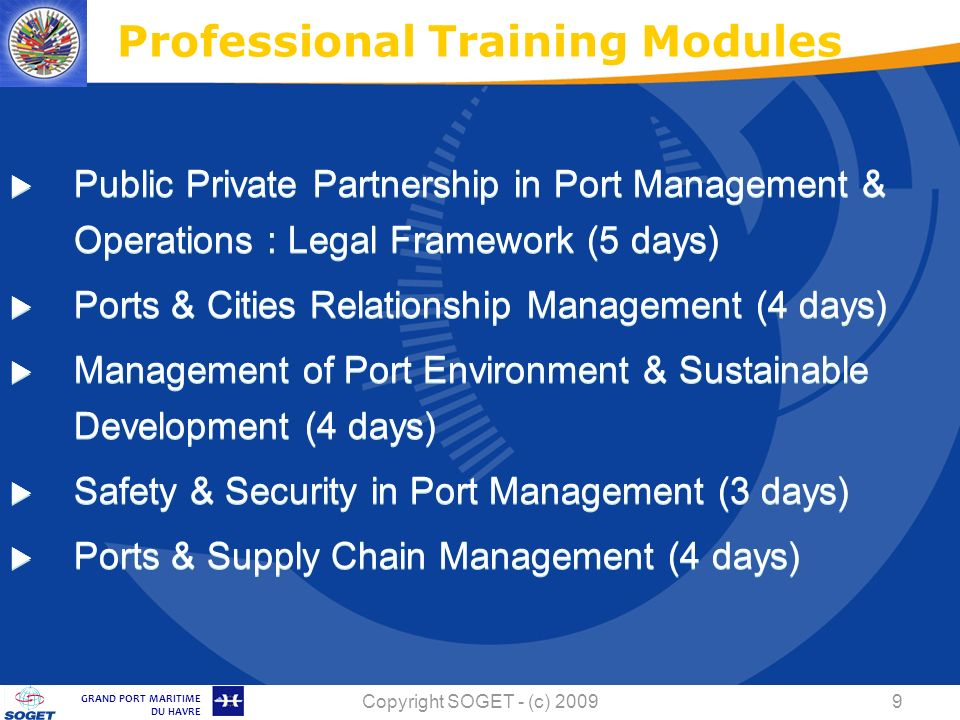 © Copyright SOGET 2008 GRAND PORT MARITIME DU HAVRE Copyright SOGET - (c) Public Private Partnership in Port Management & Operations : Legal Framework (5 days) Ports & Cities Relationship Management (4 days) Management of Port Environment & Sustainable Development (4 days) Safety & Security in Port Management (3 days) Ports & Supply Chain Management (4 days) Professional Training Modules