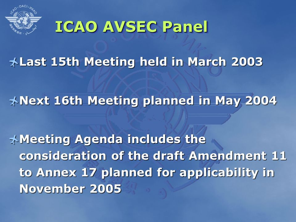 ICAO AVSEC Panel Last 15th Meeting held in March 2003 Last 15th Meeting held in March 2003 Next 16th Meeting planned in May 2004 Next 16th Meeting pla
