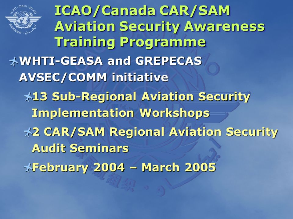 ICAO/Canada CAR/SAM Aviation Security Awareness Training Programme WHTI-GEASA and GREPECAS AVSEC/COMM initiative WHTI-GEASA and GREPECAS AVSEC/COMM in