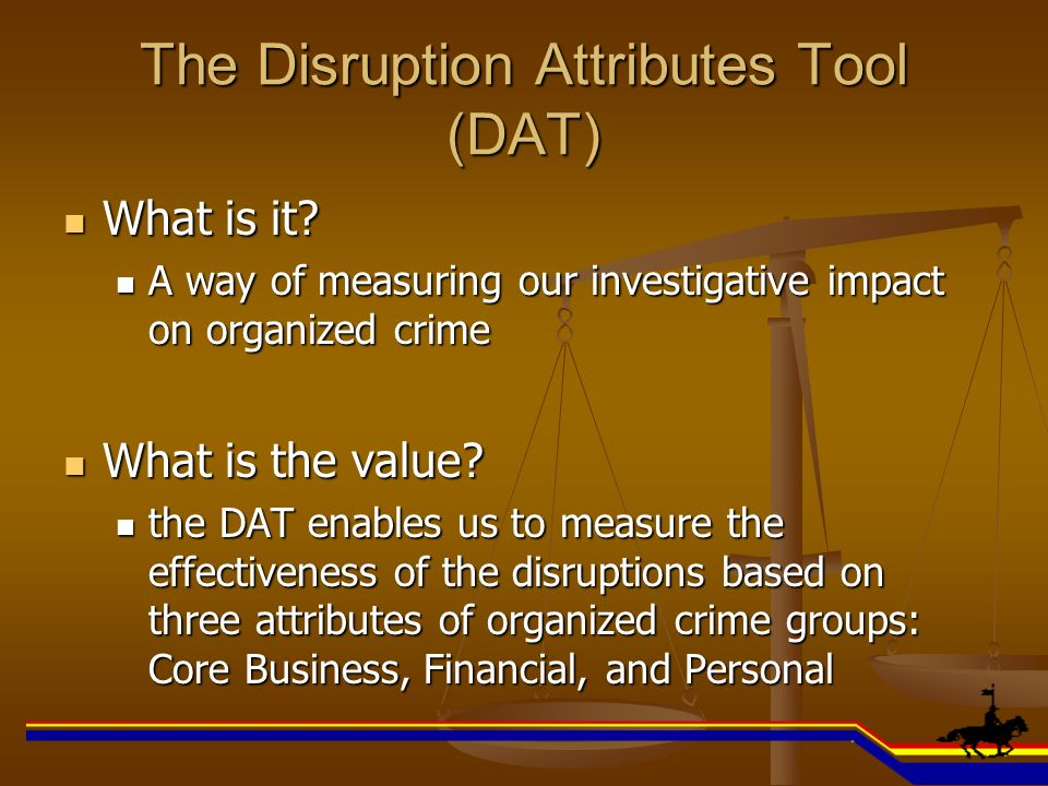 The Disruption Attributes Tool (DAT) What is it? What is it? A way of measuring our investigative impact on organized crime A way of measuring our inv
