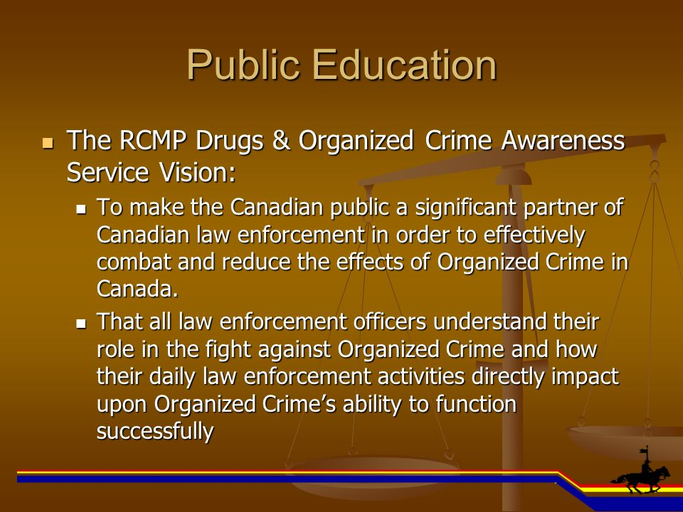 Public Education The RCMP Drugs & Organized Crime Awareness Service Vision: The RCMP Drugs & Organized Crime Awareness Service Vision: To make the Can