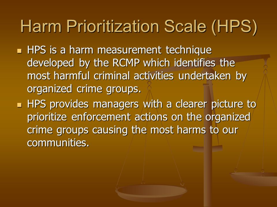 Harm Prioritization Scale (HPS) HPS is a harm measurement technique developed by the RCMP which identifies the most harmful criminal activities undert
