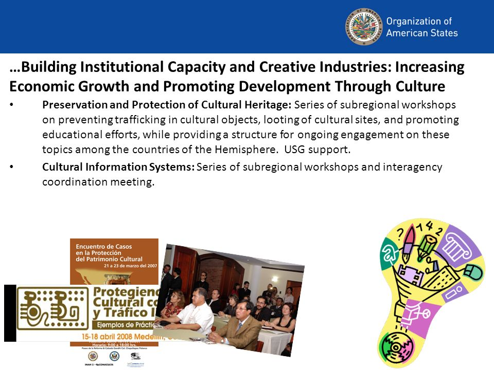 …Building Institutional Capacity and Creative Industries: Increasing Economic Growth and Promoting Development Through Culture Preservation and Protection of Cultural Heritage: Series of subregional workshops on preventing trafficking in cultural objects, looting of cultural sites, and promoting educational efforts, while providing a structure for ongoing engagement on these topics among the countries of the Hemisphere.