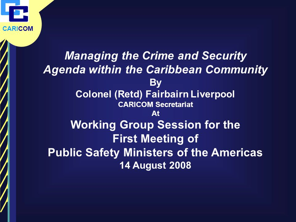 CARICOM Managing the Crime and Security Agenda within the Caribbean Community By Colonel (Retd) Fairbairn Liverpool CARICOM Secretariat At Working Gro