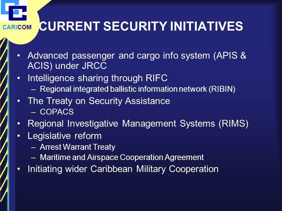 CARICOM CURRENT SECURITY INITIATIVES Advanced passenger and cargo info system (APIS & ACIS) under JRCC Intelligence sharing through RIFC –Regional int