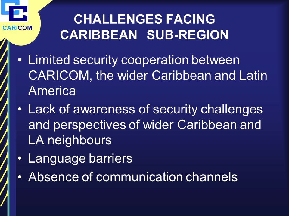 CARICOM CHALLENGES FACING CARIBBEAN SUB-REGION Limited security cooperation between CARICOM, the wider Caribbean and Latin America Lack of awareness o