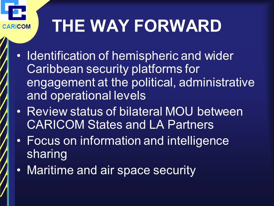 CARICOM THE WAY FORWARD Identification of hemispheric and wider Caribbean security platforms for engagement at the political, administrative and opera