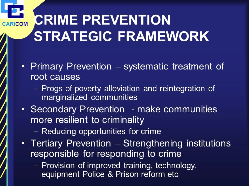 CARICOM CRIME PREVENTION STRATEGIC FRAMEWORK Primary Prevention – systematic treatment of root causes –Progs of poverty alleviation and reintegration