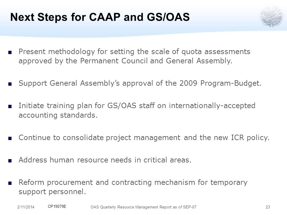2/11/201423 Next Steps for CAAP and GS/OAS Present methodology for setting the scale of quota assessments approved by the Permanent Council and General Assembly.