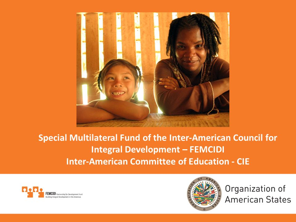Special Multilateral Fund of the Inter-American Council for Integral Development – FEMCIDI Inter-American Committee of Education - CIE